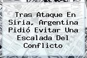 Tras Ataque En <b>Siria</b>, Argentina Pidió Evitar Una Escalada Del Conflicto
