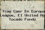 Tras Caer En <b>Europa League</b>, El United Ha Tocado Fondo
