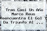 Tras Casi Un Año Marco Reus Reencuentra El Gol Y Da Triunfo Al ...