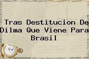 Tras Destitucion De <b>Dilma</b> Que Viene Para Brasil