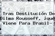 Tras Destitución De <b>Dilma Rousseff</b>, ¿qué Viene Para Brasil?