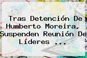 Tras Detención De <b>Humberto Moreira</b>, Suspenden Reunión De Líderes <b>...</b>