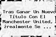 Tras Ganar Un Nuevo Título Con El <b>Manchester United</b>, ¿realmente Se ...