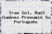 Tras Gol, <b>Raúl Jiménez</b> Presumió Su Portugués
