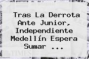Tras La Derrota Ante Junior, <b>Independiente Medellín</b> Espera Sumar ...