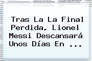 Tras La La Final Perdida, <b>Lionel Messi</b> Descansará Unos Días En <b>...</b>