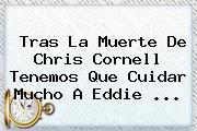 Tras La Muerte De Chris Cornell Tenemos Que Cuidar Mucho A <b>Eddie</b> ...