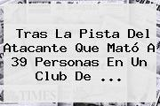 Tras La Pista Del Atacante Que Mató A 39 Personas En Un Club De ...