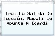 Tras La Salida De <b>Higuaín</b>, Napoli Le Apunta A Icardi