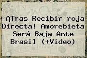 ¡Tras Recibir <b>roja Directa</b>! Amorebieta Será Baja Ante Brasil (+Video)