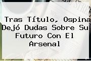 Tras Título, Ospina Dejó Dudas Sobre Su Futuro Con El <b>Arsenal</b>