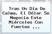Tras Un Día De Calma, El Dólar Se Negocia Este Miércoles Con Fuertes ...