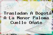 Trasladan A Bogotá A La Menor <b>Paloma Cuello Oñate</b>
