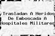 <b>Trasladan A Heridos De Emboscada A Hospitales Militares</b>