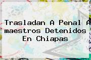 Trasladan A Penal A <b>maestros</b> Detenidos En <b>Chiapas</b>
