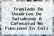 Traslado De Usuarios De Saludcoop A <b>Cafesalud</b> No Funcionó En Cali