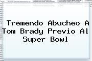 Tremendo Abucheo A <b>Tom Brady</b> Previo Al Super Bowl