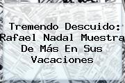 Tremendo Descuido: Rafael Nadal Muestra De Más En Sus Vacaciones