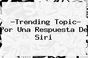 ?Trending Topic? Por Una Respuesta De <b>Siri</b>