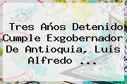 Tres Años Detenido Cumple Exgobernador De Antioquia, Luis Alfredo ...