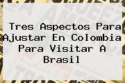 Tres Aspectos Para Ajustar En <b>Colombia</b> Para Visitar A Brasil