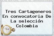 Tres Cartageneros En <b>convocatoria</b> De La <b>selección Colombia</b>