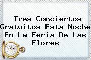Tres Conciertos Gratuitos Esta Noche En La <b>Feria De Las Flores</b>