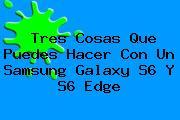 Tres Cosas Que Puedes Hacer Con Un <b>Samsung Galaxy S6</b> Y S6 Edge
