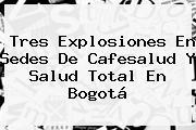 Tres Explosiones En Sedes De <b>Cafesalud</b> Y Salud Total En Bogotá