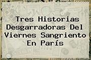Tres Historias Desgarradoras Del Viernes Sangriento En París