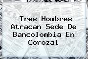 Tres Hombres Atracan Sede De <b>Bancolombia</b> En Corozal