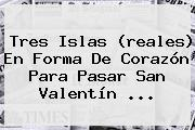 Tres Islas (reales) En Forma De Corazón Para Pasar <b>San Valentín</b> ...