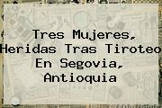 <b>Tres Mujeres, Heridas Tras Tiroteo En Segovia, Antioquia</b>
