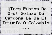 ¡Tres Puntos De Oro! Golazo De Cardona Le Da El Triunfo A <b>Colombia</b> ...