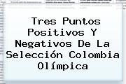 Tres Puntos Positivos Y Negativos De La <b>Selección Colombia</b> Olímpica