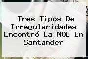 Tres Tipos De Irregularidades Encontró La MOE En Santander