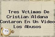 Tres Vctimas De <b>Cristian Aldana</b> Contaron En Un Video Los Abusos