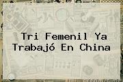 Tri Femenil Ya Trabajó En China