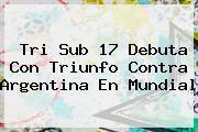 Tri <b>Sub 17</b> Debuta Con Triunfo Contra Argentina En <b>Mundial</b>