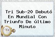 Tri <b>Sub</b>-<b>20</b> Debutó En <b>Mundial</b> Con Triunfo De último Minuto