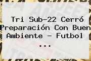 Tri Sub-22 Cerró Preparación Con Buen Ambiente - Futbol <b>...</b>