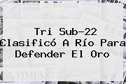 Tri <b>Sub</b>-<b>22</b> Clasificó A Río Para Defender El Oro