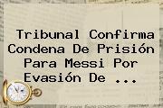 Tribunal Confirma Condena De Prisión Para <b>Messi</b> Por Evasión De ...