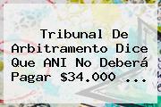 Tribunal De Arbitramento Dice Que ANI No Deberá Pagar $34.000 ...