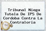 Tribunal Niega Tutela De IPS De Cordoba Contra La <b>Contraloria</b>