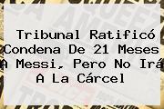 Tribunal Ratificó Condena De 21 Meses A <b>Messi</b>, Pero No Irá A La Cárcel