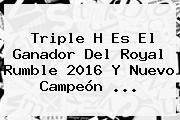 Triple H Es El Ganador Del <b>Royal Rumble 2016</b> Y Nuevo Campeón <b>...</b>