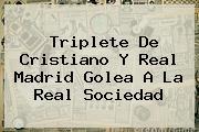 Triplete De Cristiano Y <b>Real Madrid</b> Golea A La <b>Real Sociedad</b>