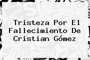 Tristeza Por El Fallecimiento De <b>Cristian Gómez</b>