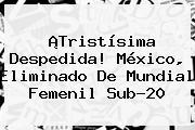 ¡Tristísima Despedida! México, Eliminado De <b>Mundial Femenil Sub-20</b>